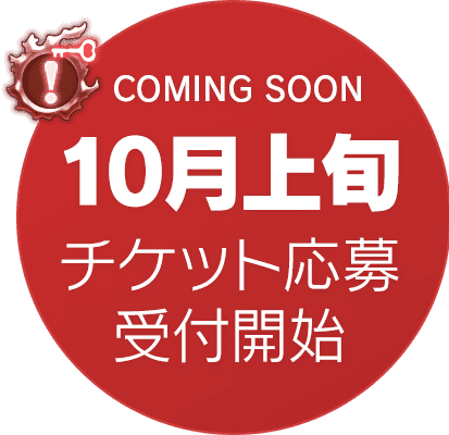 COMING SOON 10月上旬 チケット応募受付開始